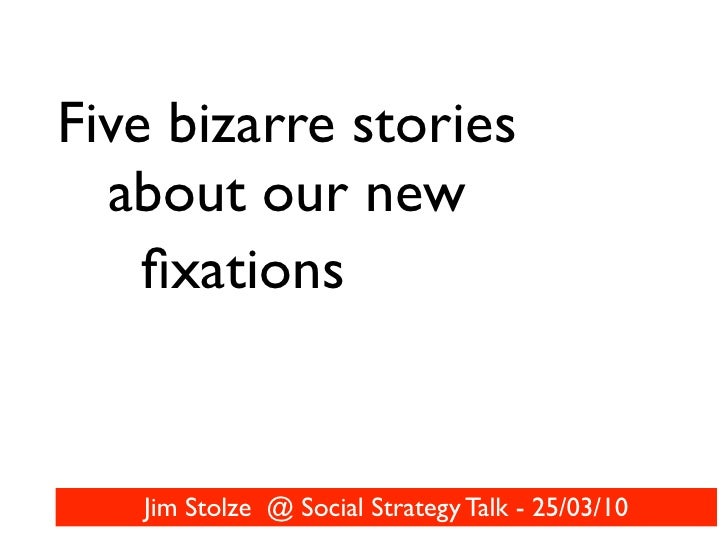 Five bizarre stories   about our new     fixations      Jim Stolze @ Social Strategy Talk - 25/03/10