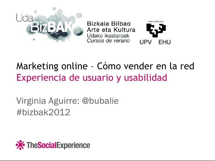 Marketing online – Cómo vender en la redExperiencia de usuario y usabilidadVirginia Aguirre: @bubalie#bizbak2012