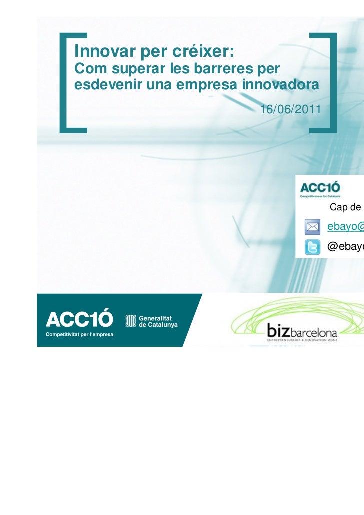 Innovar per créixer:Com superar les barreres peresdevenir una empresa innovadora                        16/06/2011        ...