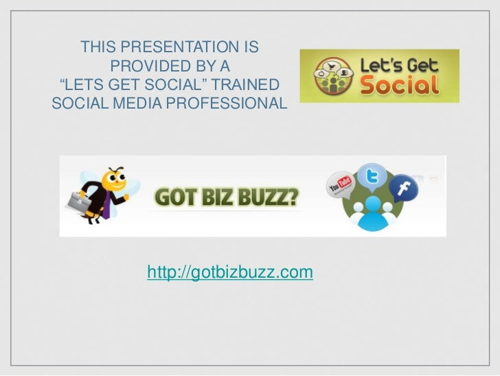 """THIS PRESENTATION IS PROVIDED BY A <br />""""LETS GET SOCIAL"""" TRAINED<br />SOCIAL MEDIA PROFESSIONAL<br />http://gotbizbuzz.c..."""
