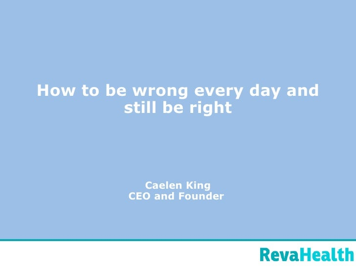 How to be wrong every day and still be right Caelen King CEO and Founder