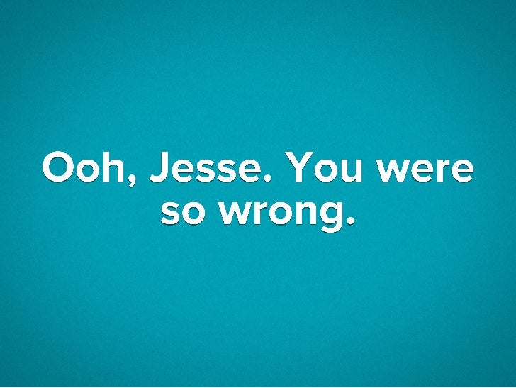 Ooh, Jesse. You were so wrong.