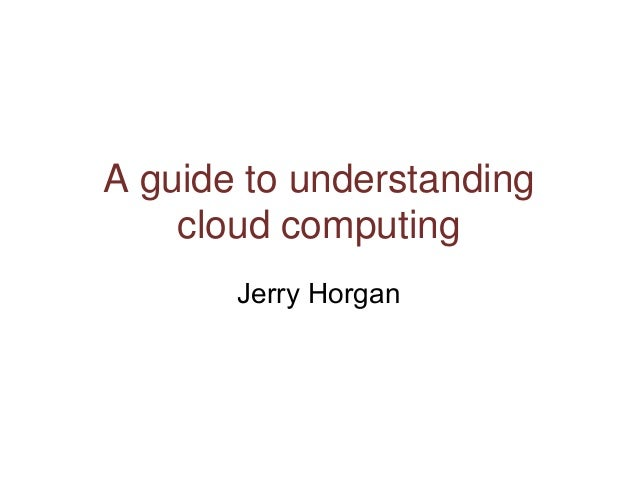 A guide to understanding cloud computing Jerry Horgan