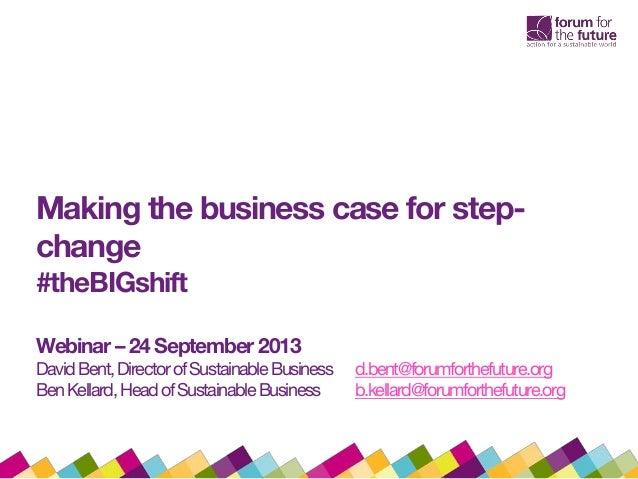 Making the business case for step- change #theBIGshift Webinar –24 September 2013 DavidBent,DirectorofSustainableBusiness ...