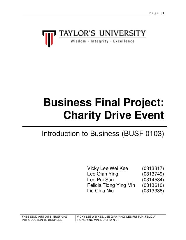 P age |1  Business Final Project: Charity Drive Event Introduction to Business (BUSF 0103)  Vicky Lee Wei Kee Lee Qian Yin...