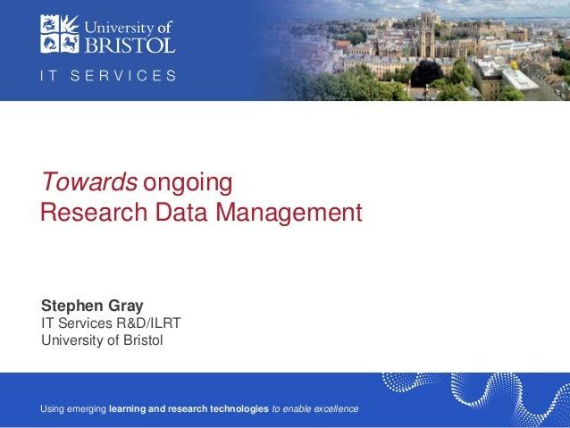Towards ongoingResearch Data ManagementStephen GrayIT Services R&D/ILRTIT Services R&D / ILRTUniversity of BristolUsing em...