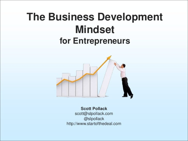 The Business Development         Mindset     for Entrepreneurs               Scott Pollack            scott@slpollack.com ...