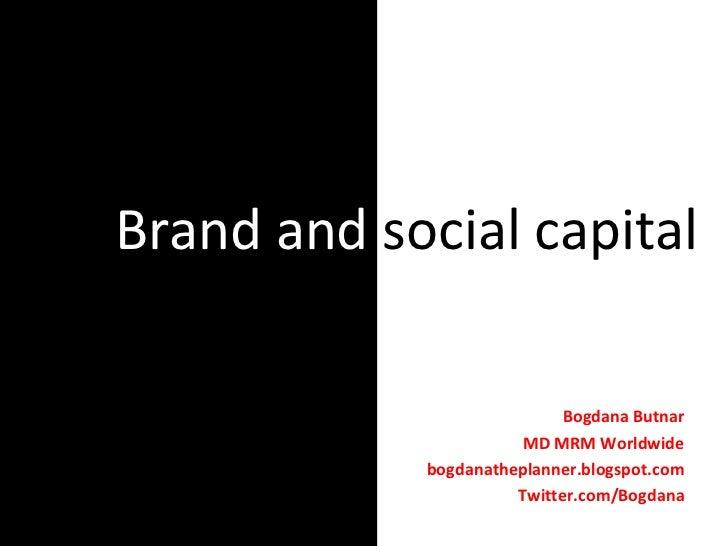 Brand and  social capital Bogdana Butnar MD MRM Worldwide bogdanatheplanner.blogspot.com Twitter.com/Bogdana