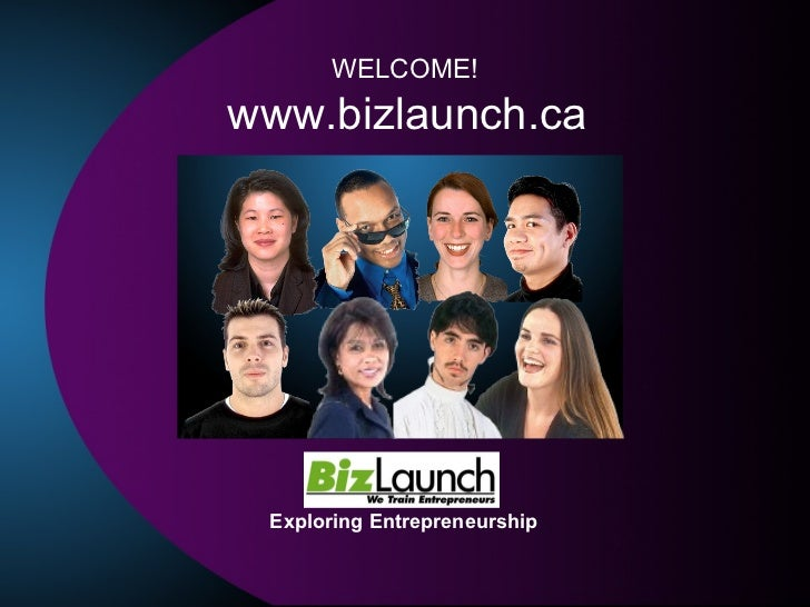 Exploring Entrepreneurship www.bizlaunch.ca WELCOME!