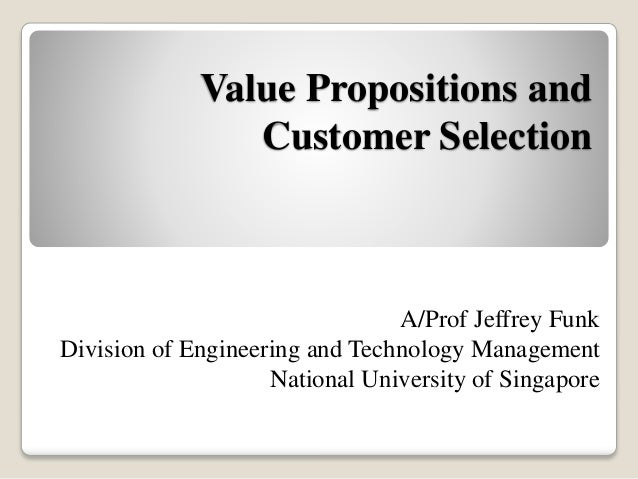 Value Propositions and Customer Selection A/Prof Jeffrey Funk Division of Engineering and Technology Management National U...