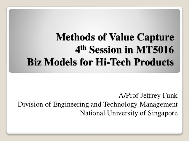 Methods of Value Capture 4th Session in MT5016 Biz Models for Hi-Tech Products A/Prof Jeffrey Funk Division of Engineering...