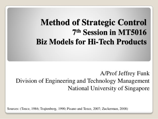 Method of Strategic Control 7th Session in MT5016 Biz Models for Hi-Tech Products A/Prof Jeffrey Funk Division of Engineer...
