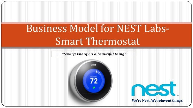 "Business Model for NEST Labs- Smart Thermostat We're Nest. We reinvent things. ""Saving Energy is a beautiful thing"""
