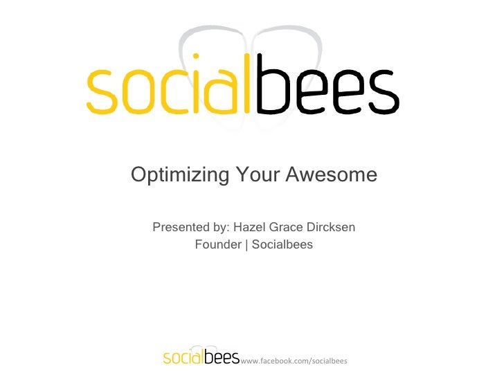Optimizing Your Awesome Presented by: Hazel Grace Dircksen Founder | Socialbees www.facebook.com/socialbees