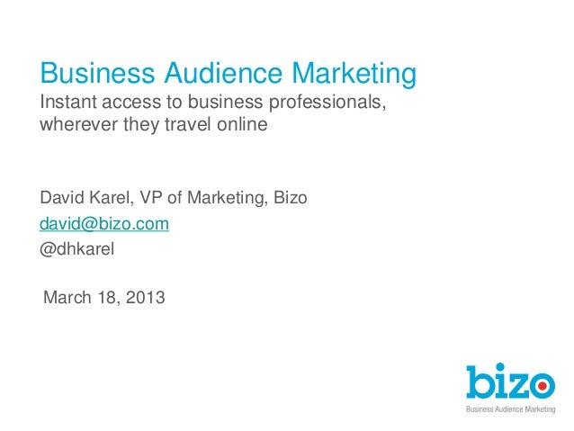 March 18, 2013David Karel, VP of Marketing, Bizodavid@bizo.com@dhkarelBusiness Audience MarketingInstant access to busines...