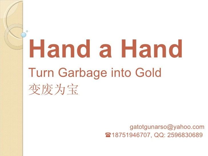 Hand a HandTurn Garbage into Gold变废为宝                  gatotgunarso@yahoo.com            18751946707, QQ: 2596830689
