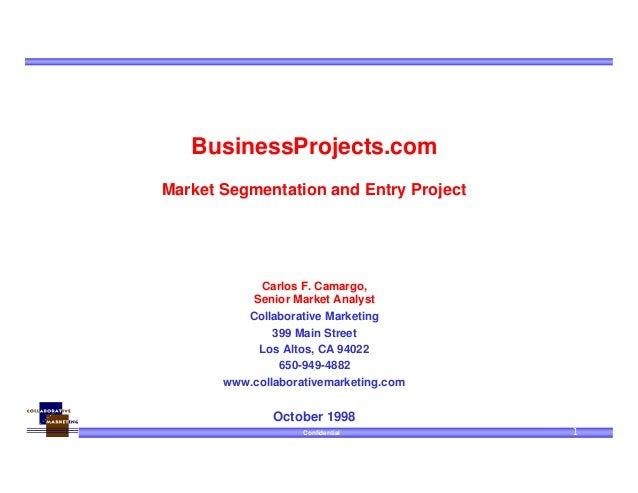 Confidential 1 BusinessProjects.com Market Segmentation and Entry Project Carlos F. Camargo, Senior Market Analyst Collabo...