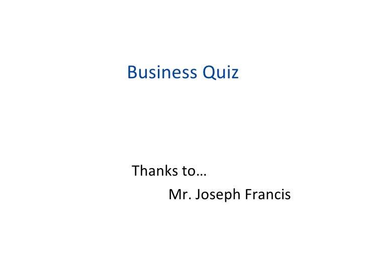 Business Quiz <ul><li>Thanks to… </li></ul><ul><li>Mr. Joseph Francis </li></ul>