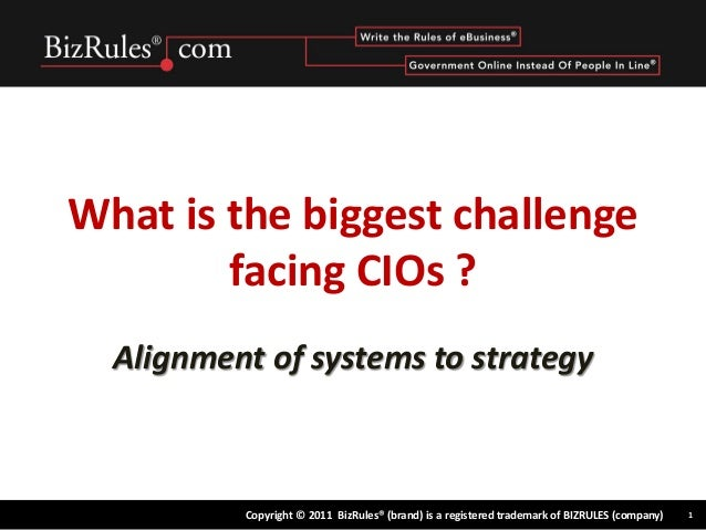 What is the biggest challenge        facing CIOs ?  Alignment of systems to strategy          Copyright © 2011 BizRules® (...