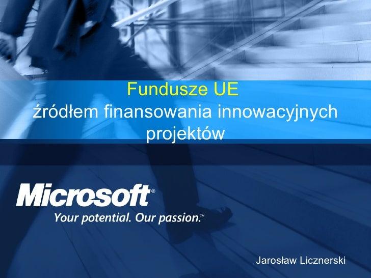 Fundusze UE   źródłem finansowania innowacyjnych projektów Jarosław Licznerski