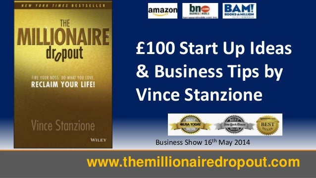 www.themillionairedropout.com Business Show 16th May 2014 £100 Start Up Ideas & Business Tips by Vince Stanzione