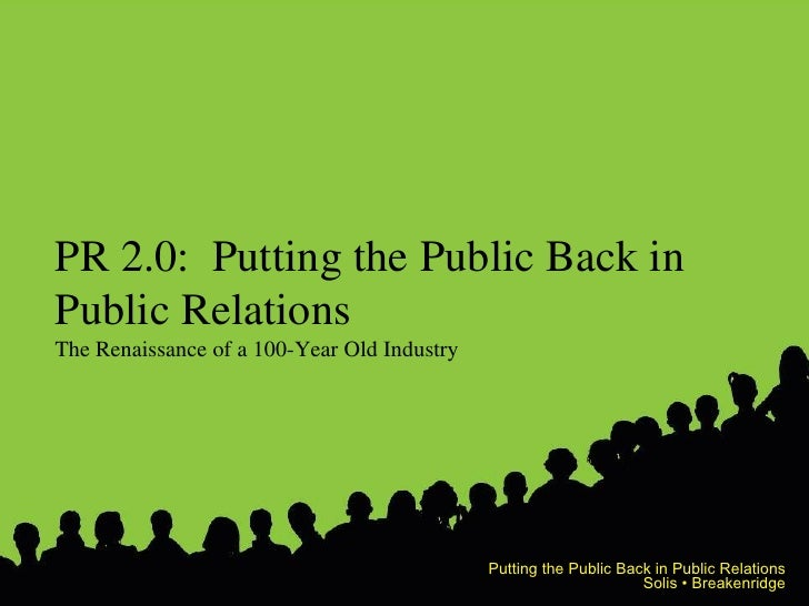 PR 2.0:  Putting the Public Back in Public Relations The Renaissance of a 100-Year Old Industry Putting the Public Back in...