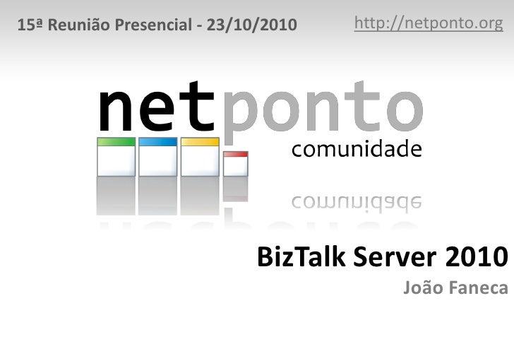 http://netponto.org<br />15ª Reunião Presencial - 23/10/2010<br />BizTalk Server 2010João Faneca<br />