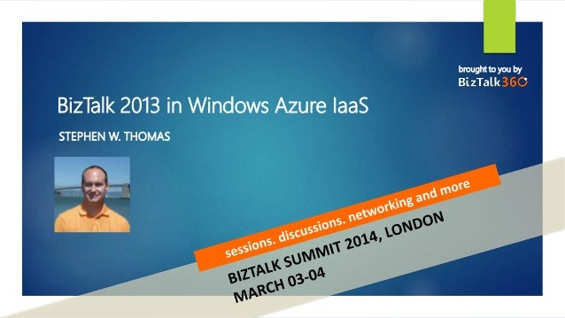 brought to you by BizTalk 2013 in Windows Azure IaaS STEPHEN W. THOMAS