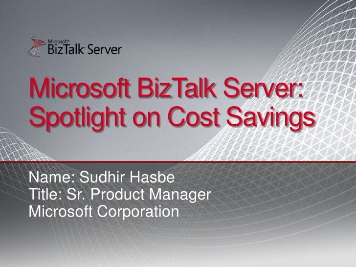 Microsoft BizTalk Server: Spotlight on Cost Savings  Name: Sudhir Hasbe Title: Sr. Product Manager Microsoft Corporation