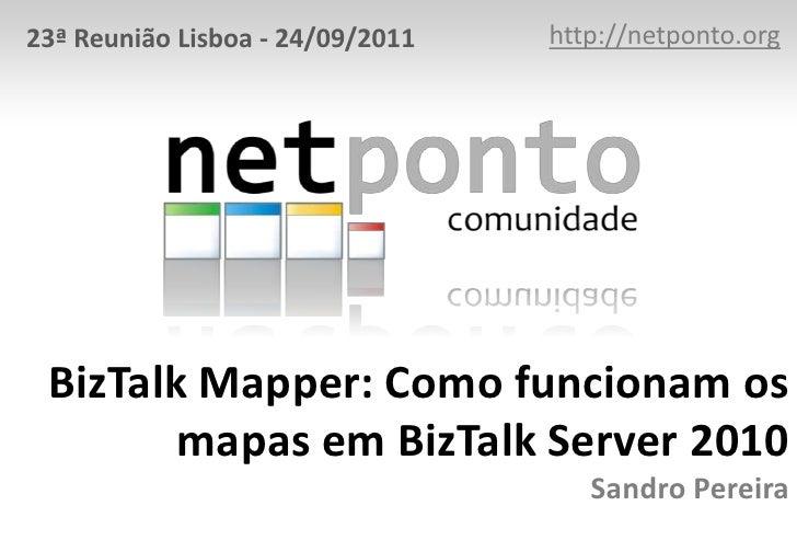 23ª Reunião Lisboa - 24/09/2011   http://netponto.org BizTalk Mapper: Como funcionam os        mapas em BizTalk Server 201...