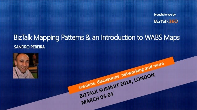 brought to you by BizTalk Mapping Patterns & an Introduction to WABS Maps SANDRO PEREIRA