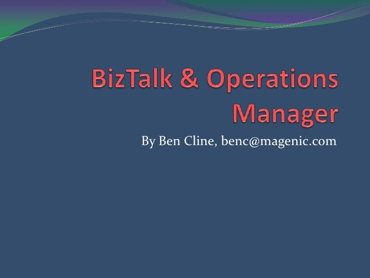 BizTalk & Operations Manager<br />By Ben Cline, benc@magenic.com<br />