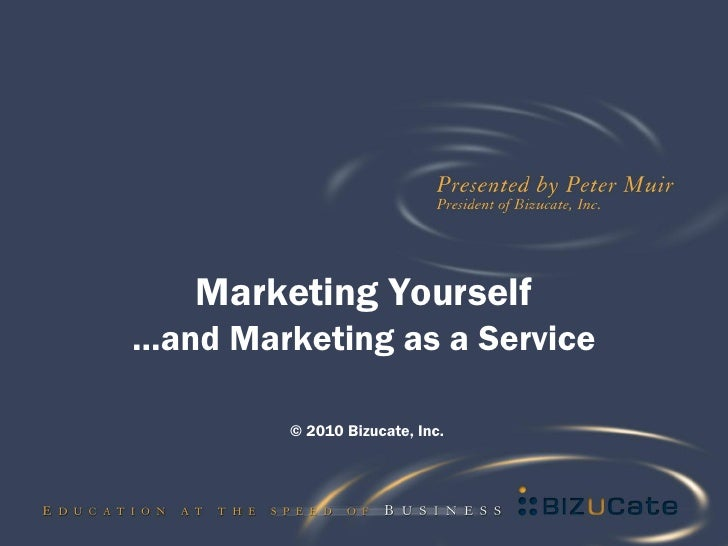 Marketing Yourself …and Marketing as a Service           © 2010 Bizucate, Inc.