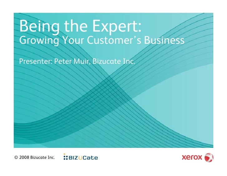 Being the Expert:   Growing Your Customer's Business   Presenter: Peter Muir, Bizucate Inc.     © 2008 Bizucate Inc.