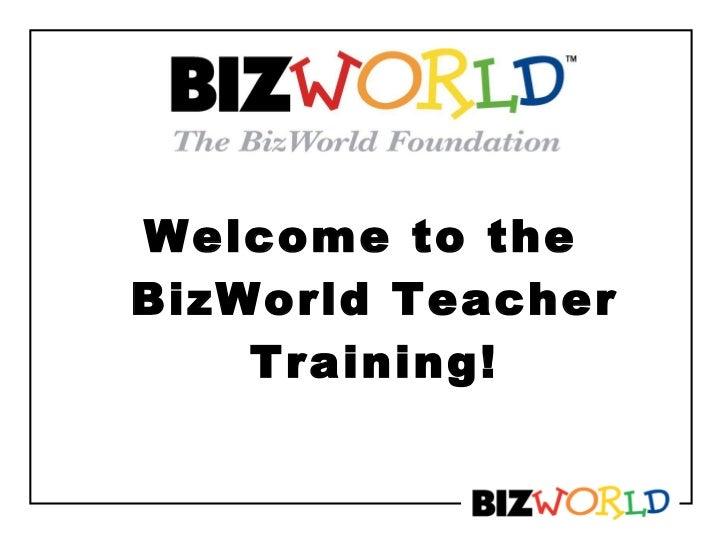 <ul><li>Welcome to the BizWorld Teacher Training! </li></ul>