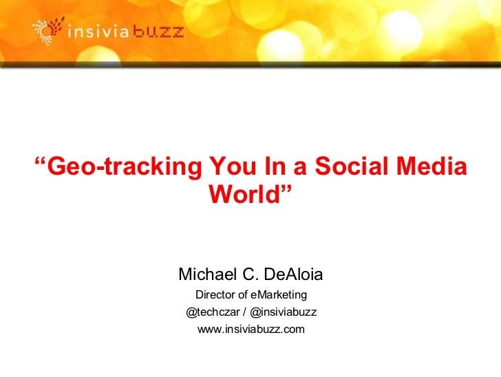 """ Geo-tracking You In a Social Media World"" Michael C. DeAloia Director of eMarketing @techczar / @insiviabuzz www.insivia..."