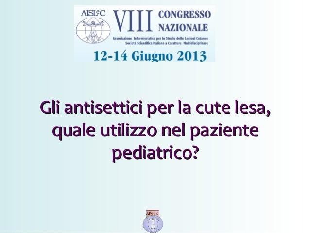Gli antisettici per la cute lesa,Gli antisettici per la cute lesa, quale utilizzo nel pazientequale utilizzo nel paziente ...