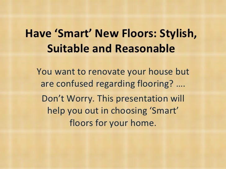 Have 'Smart' New Floors: Stylish, Suitable and Reasonable You want to renovate your house but are confused regarding floor...