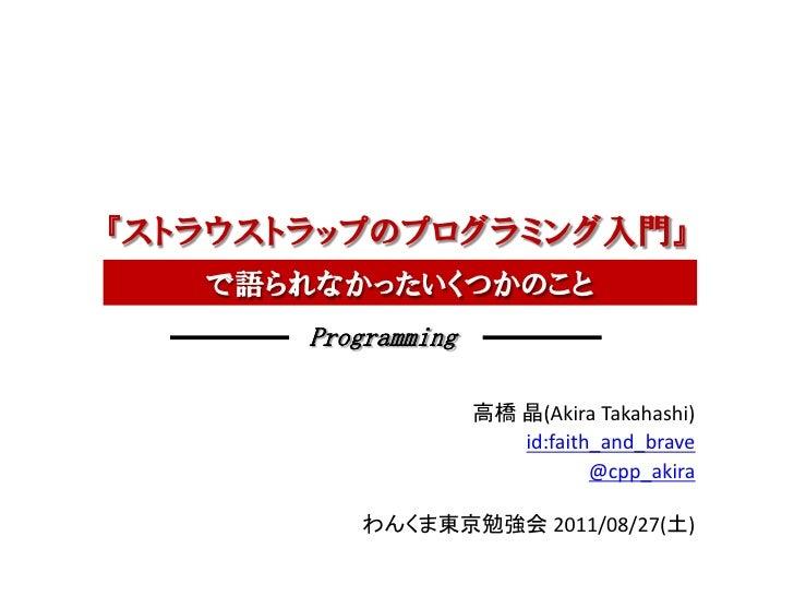 『ストラウストラップのプログラミング入門』   で語られなかったいくつかのこと       Programming                     高橋 晶(Akira Takahashi)                       ...