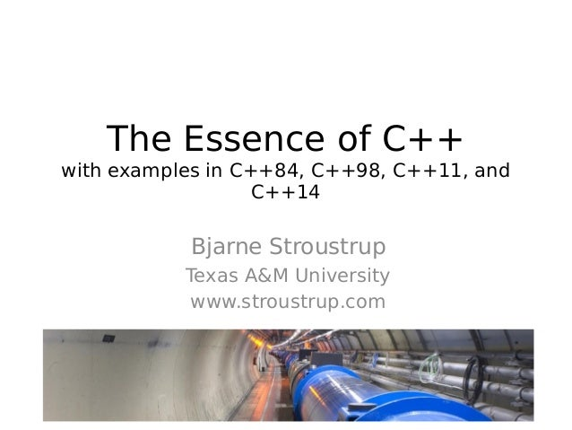 The Essence of C++ with examples in C++84, C++98, C++11, and C++14  Bjarne Stroustrup Texas A&M University www.stroustrup....