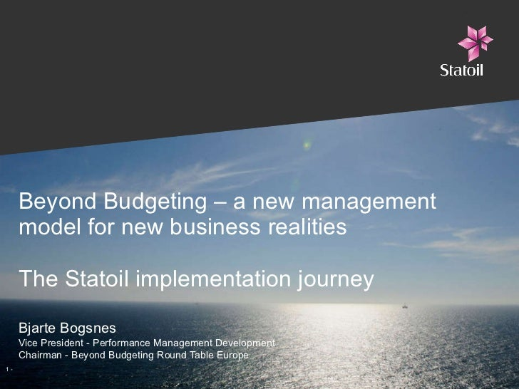 Beyond Budgeting – a new management model for new business realities The Statoil implementation journey Bjarte Bogsnes Vic...