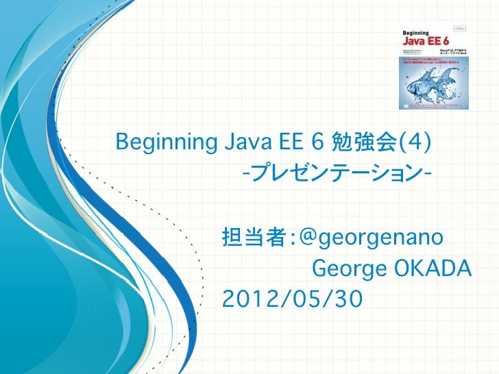 Beginning Java EE 6 勉強会(4)            -プレゼンテーション-        担当者:@georgenano              George OKADA        2012/05/30
