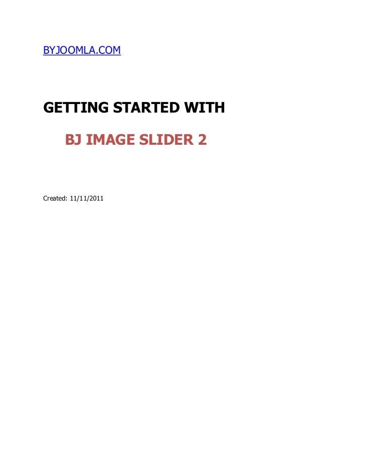 BYJOOMLA.COMGETTING STARTED WITH      BJ IMAGE SLIDER 2Created: 11/11/2011