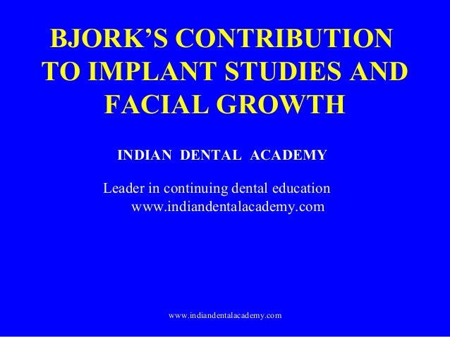 BJORK'S CONTRIBUTION TO IMPLANT STUDIES AND FACIAL GROWTH INDIAN DENTAL ACADEMY Leader in continuing dental education www....