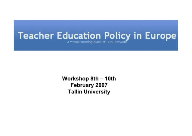 Teacher Education Policy in Europe     Workshop 8th — 10th February 2007 Tallin University