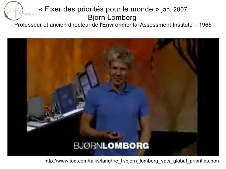 http://www.ted.com/talks/lang/fre_fr/bjorn_lomborg_sets_global_priorities.html « Fixer des priorités pour le monde »  jan....