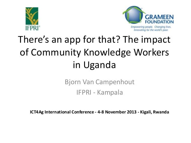 There's an app for that? The impact of Community Knowledge Workers in Uganda Bjorn Van Campenhout IFPRI - Kampala ICT4Ag I...