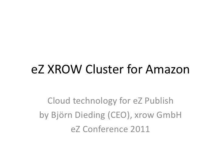eZ XROW Cluster for Amazon   Cloud technology for eZ Publish by Björn Dieding (CEO), xrow GmbH         eZ Conference 2011