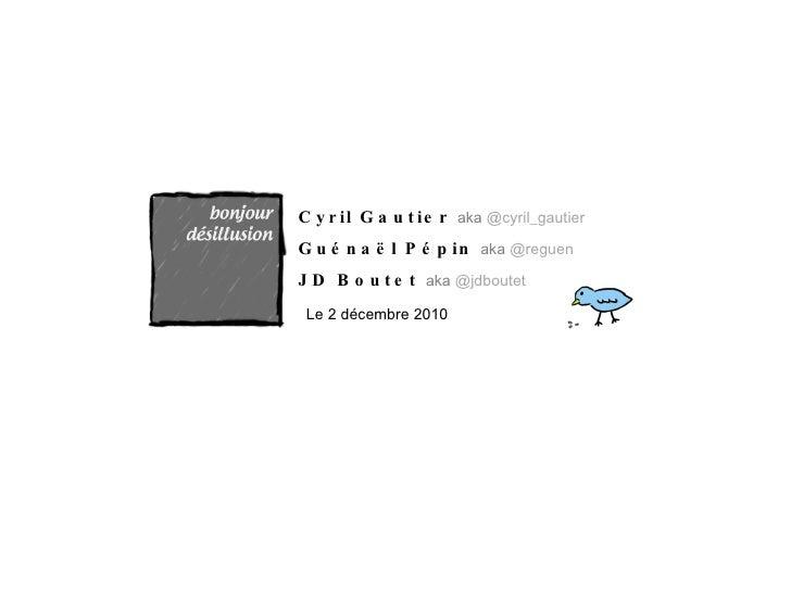 Cyril Gautier  aka  @cyril_gautier Guénaël Pépin  aka  @reguen JD Boutet  aka  @jdboutet Le 2 décembre 2010
