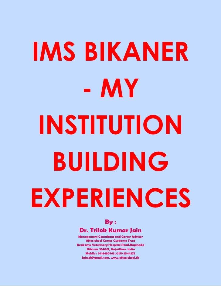 IMS BIKANER    - MY INSTITUTION  BUILDINGEXPERIENCES              By :    Dr. Trilok Kumar Jain    Management Consultant a...